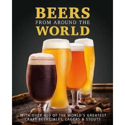 Beers from Around the World -With Over 400 of the World's Greatest Craft Beers, Ales, Lagers & Stouts